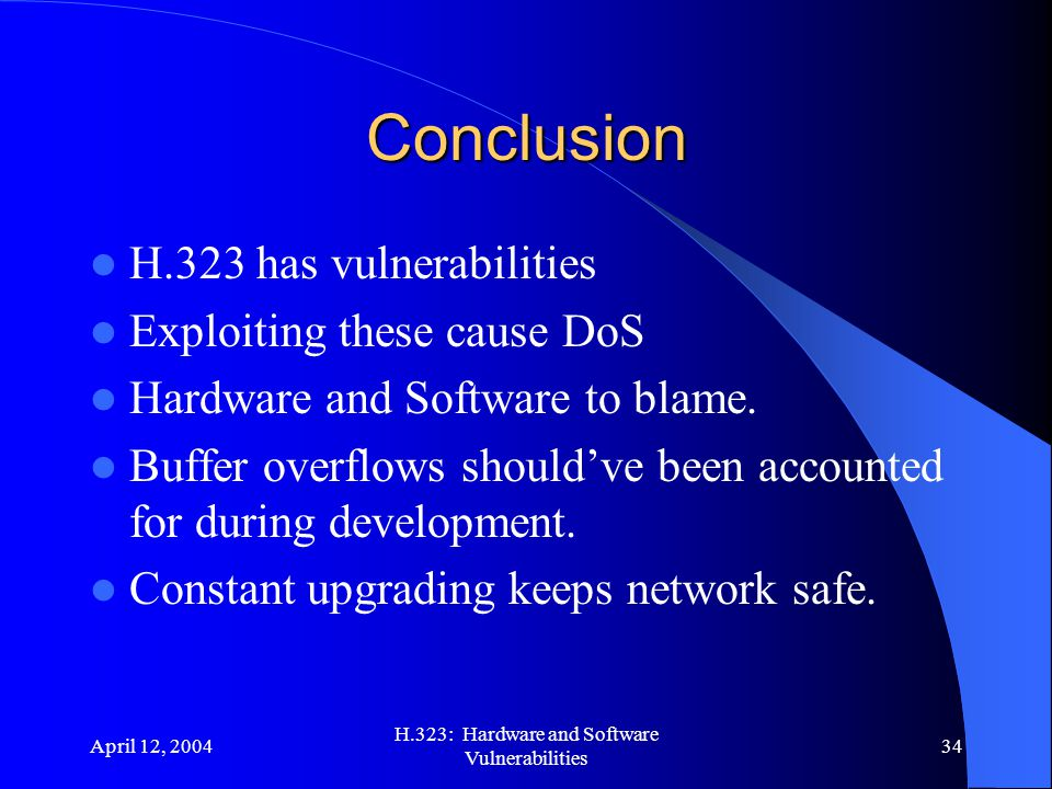 April 12, 2004 H.323: Hardware and Software Vulnerabilities 34 Conclusion H.323 has vulnerabilities Exploiting these cause DoS Hardware and Software to blame.