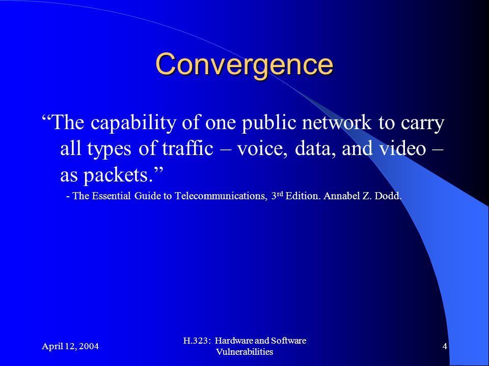 April 12, 2004 H.323: Hardware and Software Vulnerabilities 4 Convergence The capability of one public network to carry all types of traffic – voice, data, and video – as packets. - The Essential Guide to Telecommunications, 3 rd Edition.