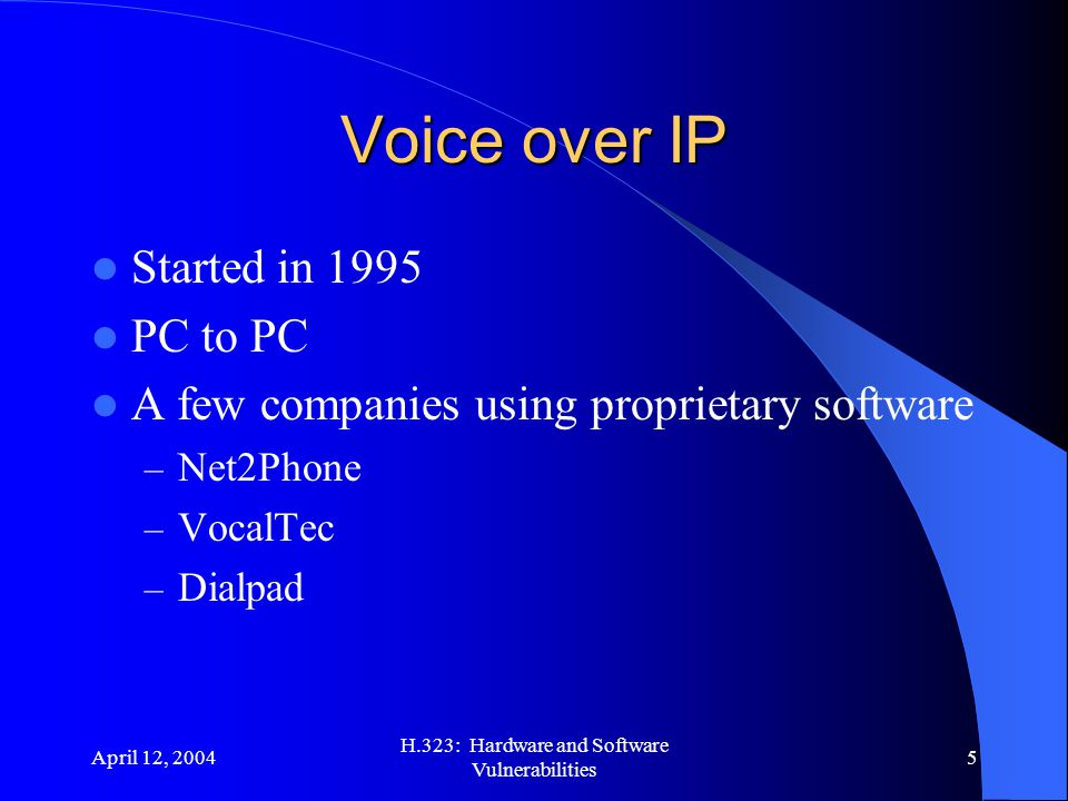 April 12, 2004 H.323: Hardware and Software Vulnerabilities 5 Voice over IP Started in 1995 PC to PC A few companies using proprietary software – Net2