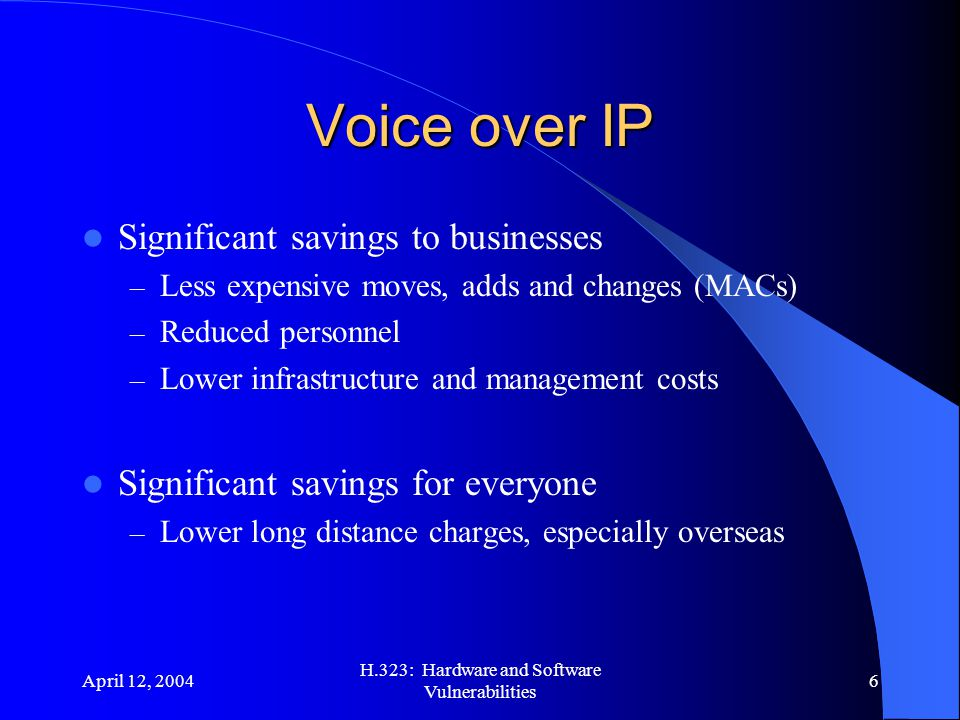 April 12, 2004 H.323: Hardware and Software Vulnerabilities 6 Voice over IP Significant savings to businesses – Less expensive moves, adds and changes (MACs) – Reduced personnel – Lower infrastructure and management costs Significant savings for everyone – Lower long distance charges, especially overseas 