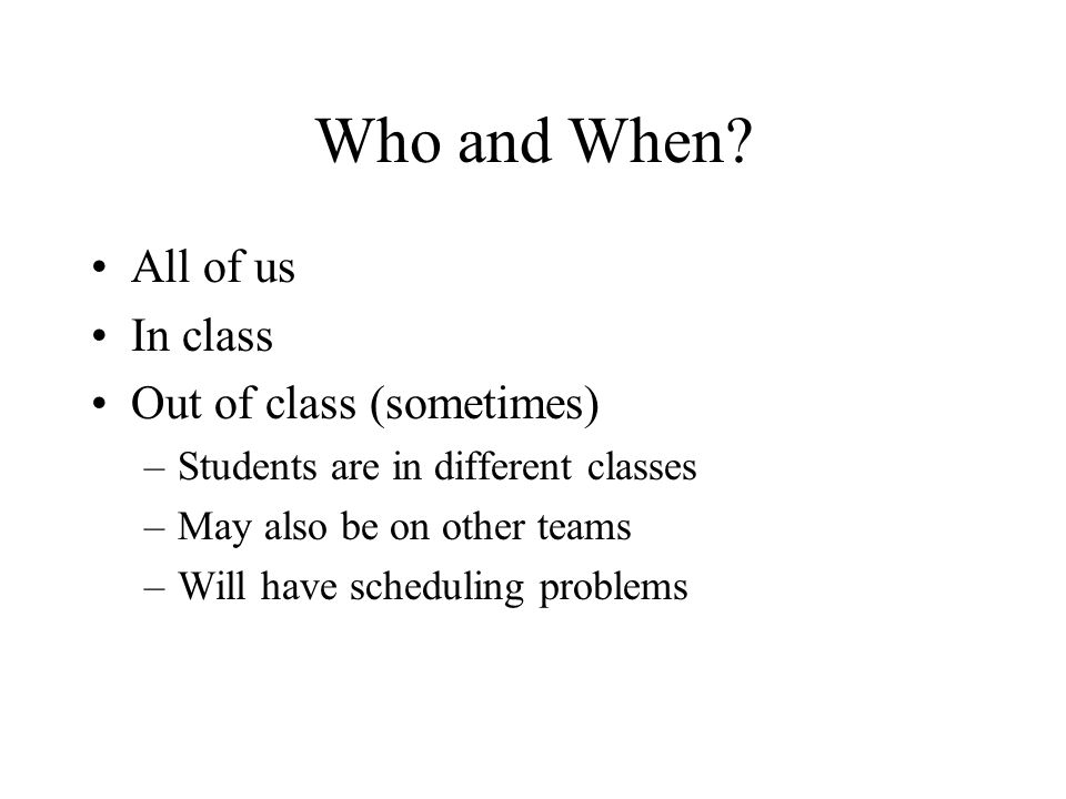 Who and When? All of us In class Out of class (sometimes) –Students are in different classes –May also be on other teams –Will have scheduling problem