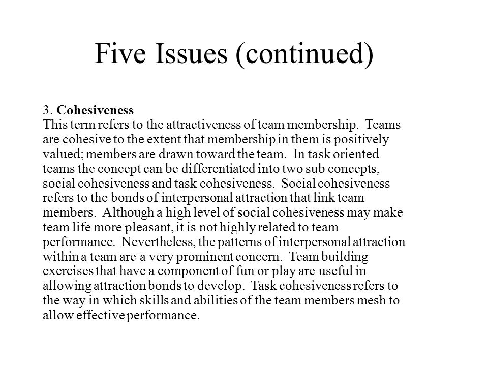 Five Issues (continued) 3. Cohesiveness This term refers to the attractiveness of team membership. Teams are cohesive to the extent that membership in