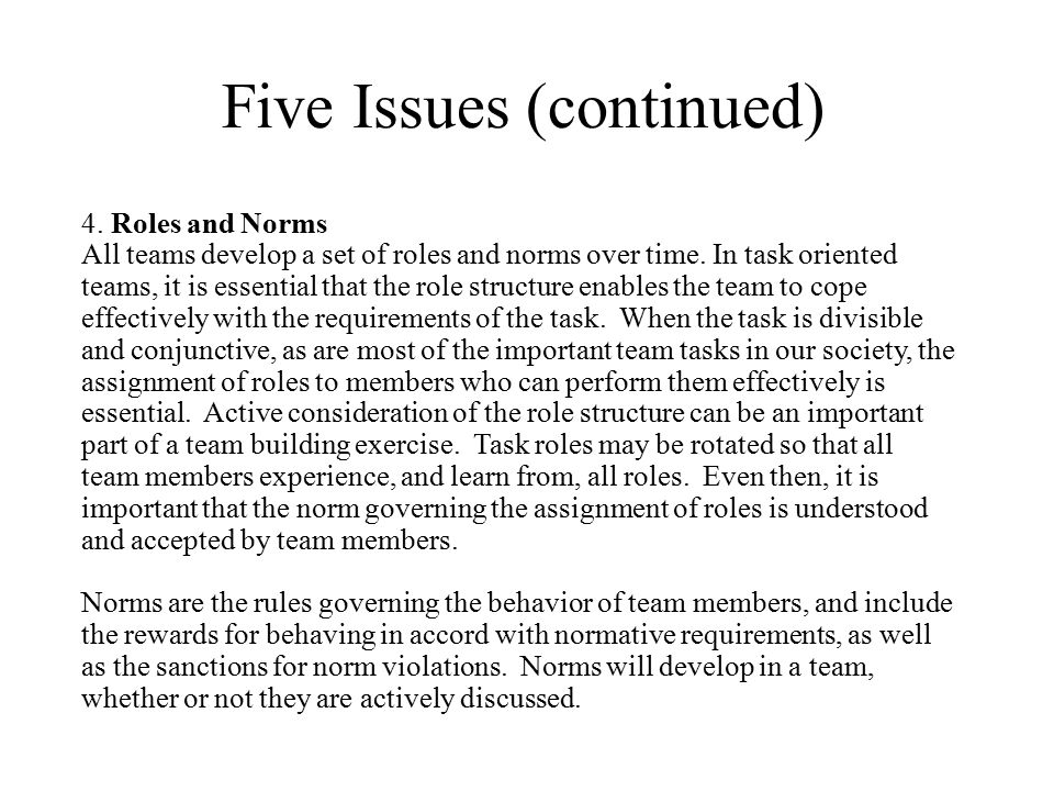 Five Issues (continued) 4. Roles and Norms All teams develop a set of roles and norms over time. In task oriented teams, it is essential that the role