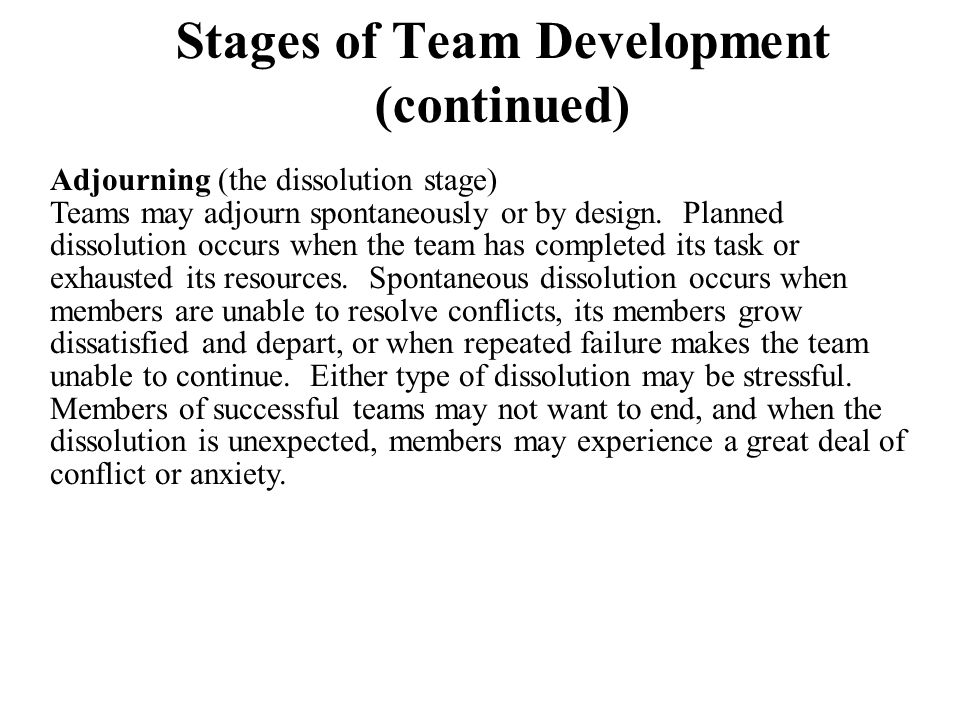 Stages of Team Development (continued) Adjourning (the dissolution stage) Teams may adjourn spontaneously or by design. Planned dissolution occurs whe