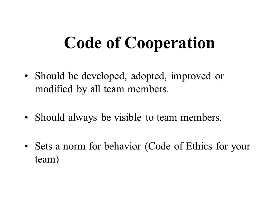 Code of Cooperation Should be developed, adopted, improved or modified by all team members. Should always be visible to team members. Sets a norm for