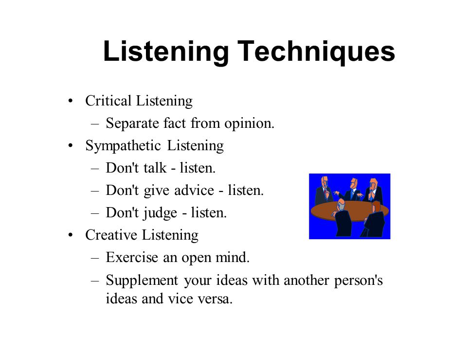 Listening Techniques Critical Listening –Separate fact from opinion. Sympathetic Listening –Don't talk - listen. –Don't give advice - listen. –Don't j
