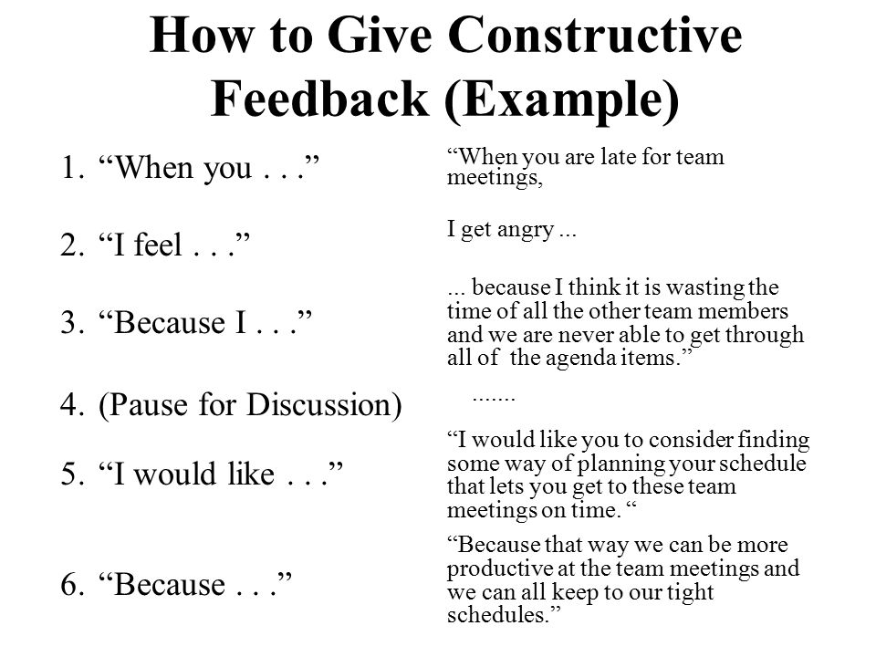 """How to Give Constructive Feedback (Example) 1.""""When you..."""" 2.""""I feel..."""" 3.""""Because I..."""" 4.(Pause for Discussion) 5.""""I would like..."""" 6.""""Because..."""""""