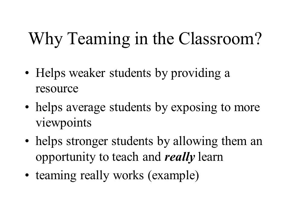 Why Teaming in the Classroom? Helps weaker students by providing a resource helps average students by exposing to more viewpoints helps stronger stude