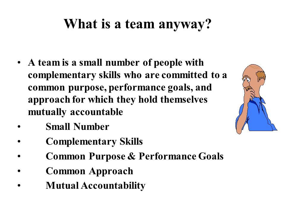 What is a team anyway? A team is a small number of people with complementary skills who are committed to a common purpose, performance goals, and appr