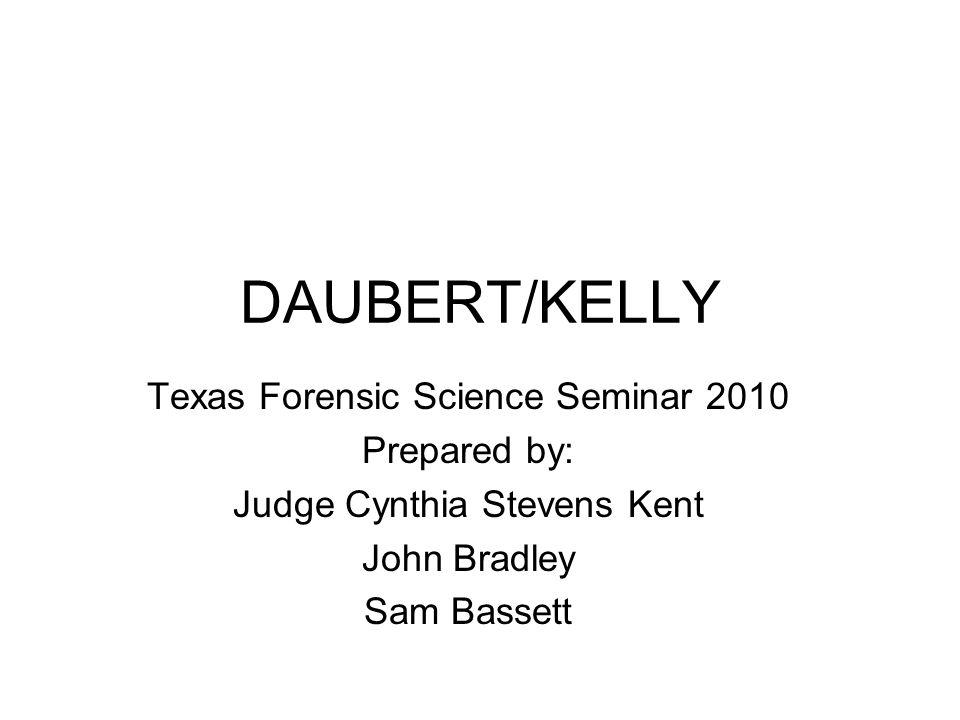 DAUBERT/KELLY Texas Forensic Science Seminar 2010 Prepared by: Judge Cynthia Stevens Kent John Bradley Sam Bassett