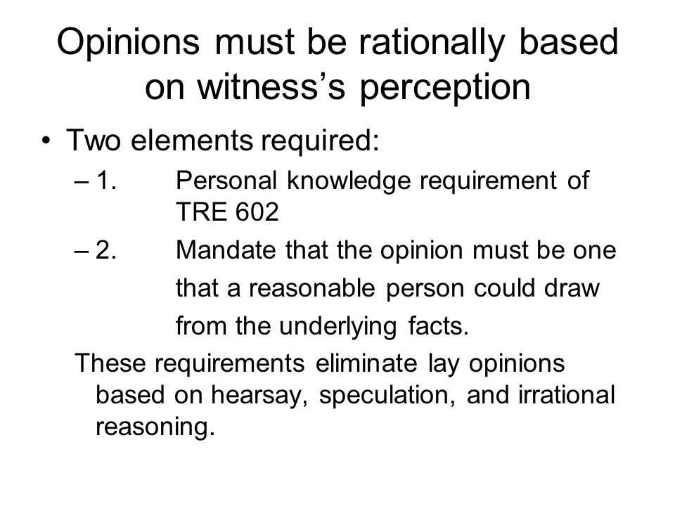 Opinions must be rationally based on witness's perception Two elements required: –1.Personal knowledge requirement of TRE 602 –2.Mandate that the opinion must be one that a reasonable person could draw from the underlying facts.