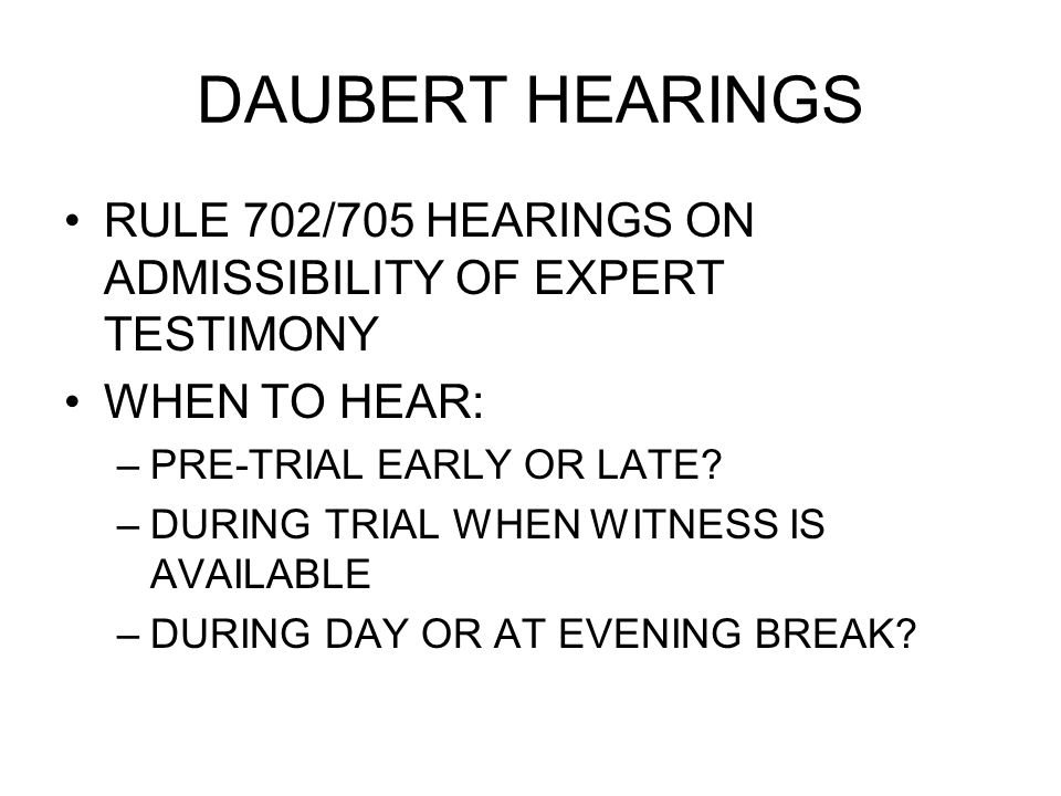 DAUBERT HEARINGS RULE 702/705 HEARINGS ON ADMISSIBILITY OF EXPERT TESTIMONY WHEN TO HEAR: –PRE-TRIAL EARLY OR LATE.
