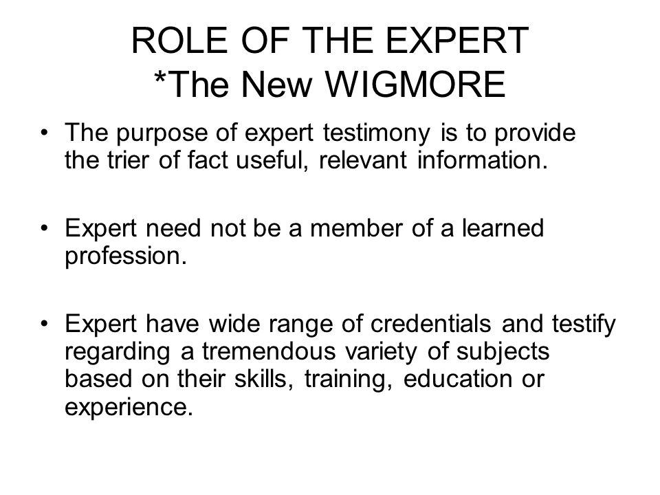 ROLE OF THE EXPERT *The New WIGMORE The purpose of expert testimony is to provide the trier of fact useful, relevant information.