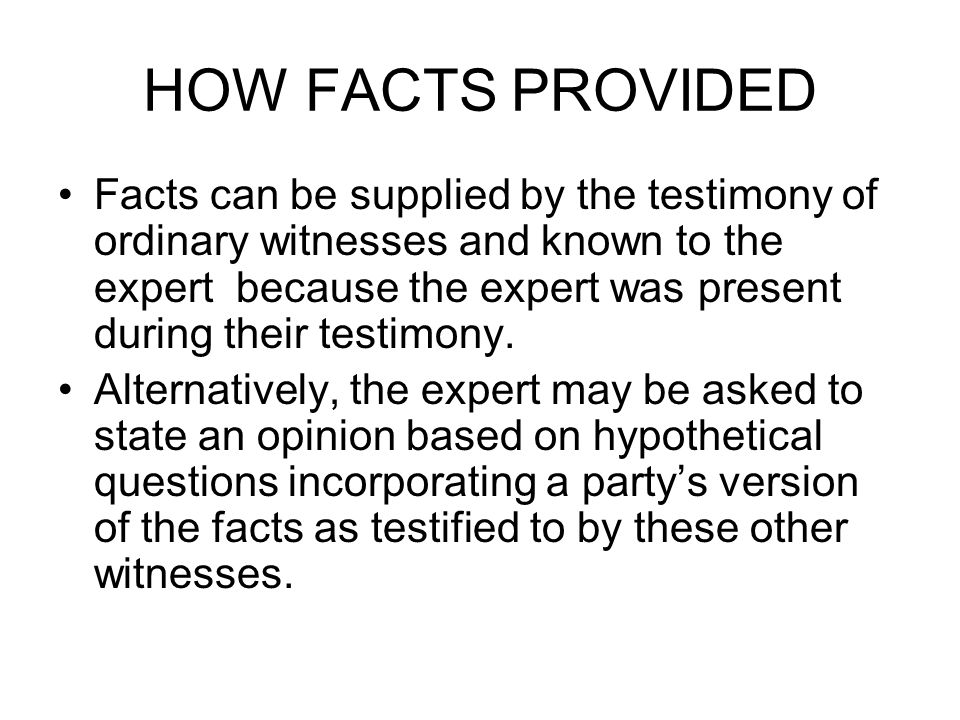 HOW FACTS PROVIDED Facts can be supplied by the testimony of ordinary witnesses and known to the expert because the expert was present during their testimony.