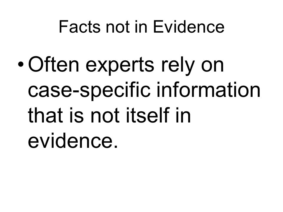 Facts not in Evidence Often experts rely on case-specific information that is not itself in evidence.