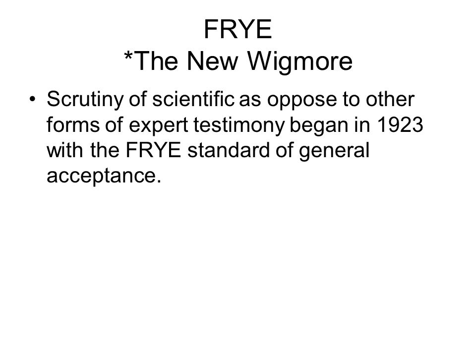FRYE *The New Wigmore Scrutiny of scientific as oppose to other forms of expert testimony began in 1923 with the FRYE standard of general acceptance.