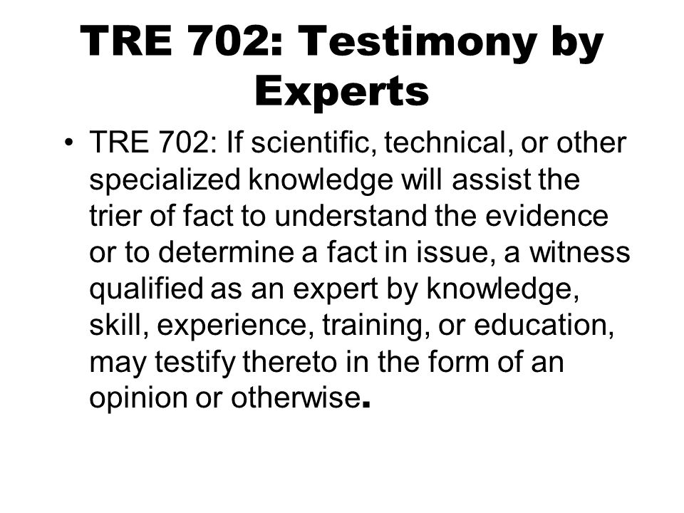 TRE 702: Testimony by Experts TRE 702: If scientific, technical, or other specialized knowledge will assist the trier of fact to understand the evidence or to determine a fact in issue, a witness qualified as an expert by knowledge, skill, experience, training, or education, may testify thereto in the form of an opinion or otherwise.