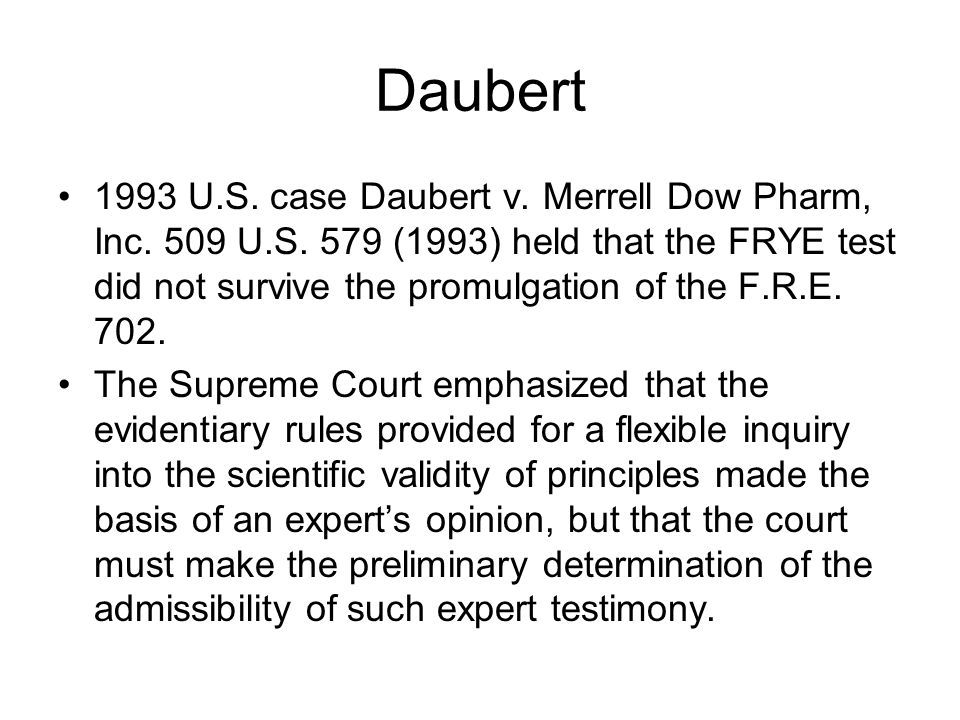 Daubert 1993 U.S. case Daubert v. Merrell Dow Pharm, Inc. 509 U.S. 579 (1993) held that the FRYE test did not survive the promulgation of the F.R.E. 7