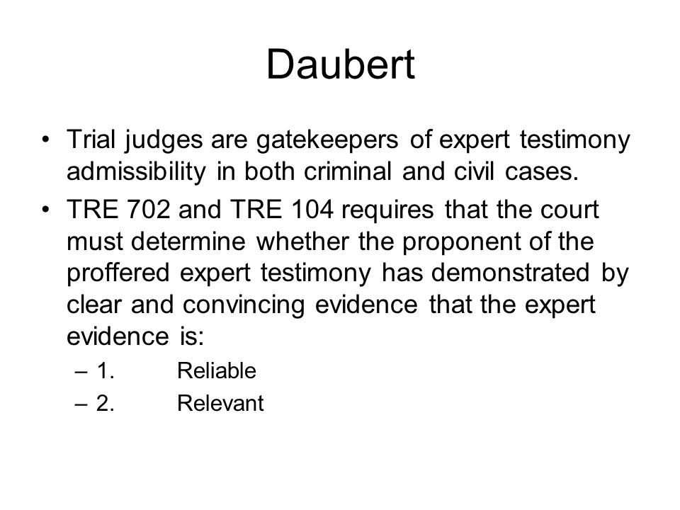 Daubert Trial judges are gatekeepers of expert testimony admissibility in both criminal and civil cases.