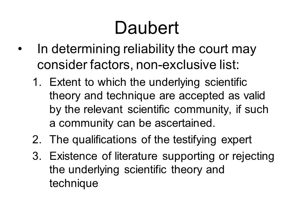 Daubert In determining reliability the court may consider factors, non-exclusive list: 1.Extent to which the underlying scientific theory and technique are accepted as valid by the relevant scientific community, if such a community can be ascertained.