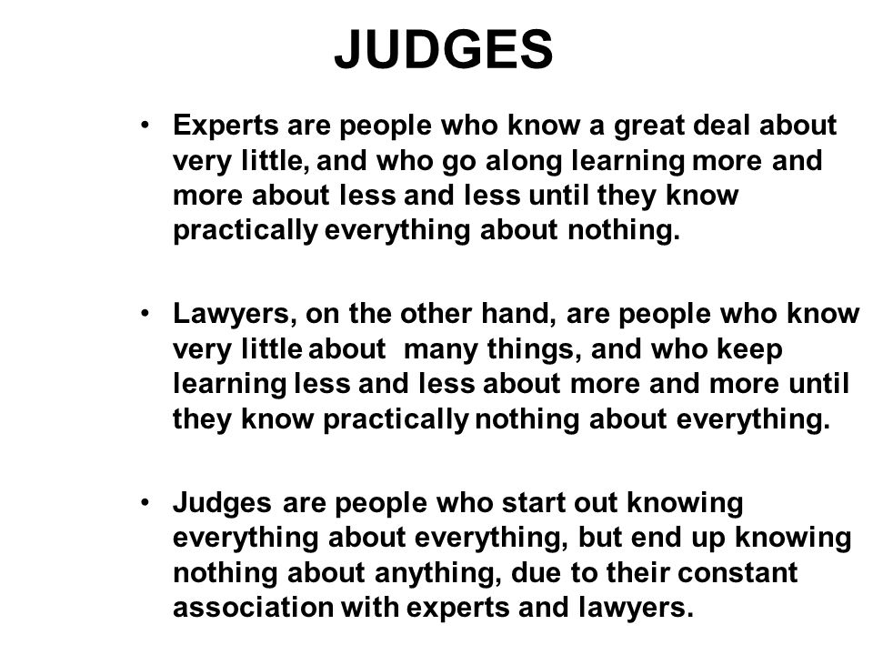 JUDGES Experts are people who know a great deal about very little, and who go along learning more and more about less and less until they know practically everything about nothing.