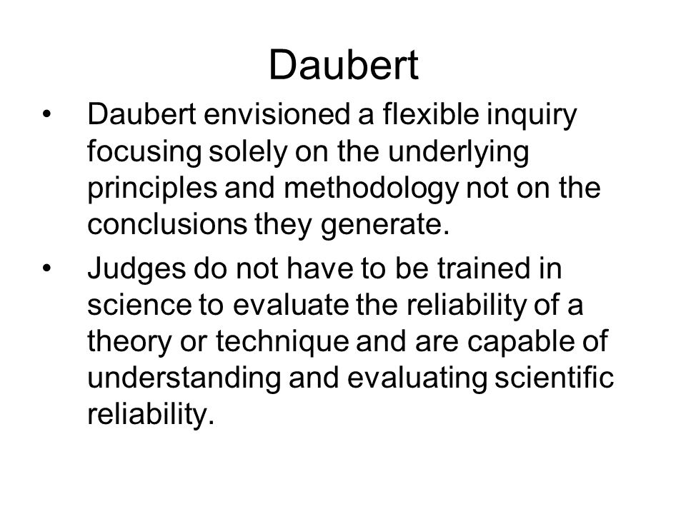 Daubert Daubert envisioned a flexible inquiry focusing solely on the underlying principles and methodology not on the conclusions they generate.