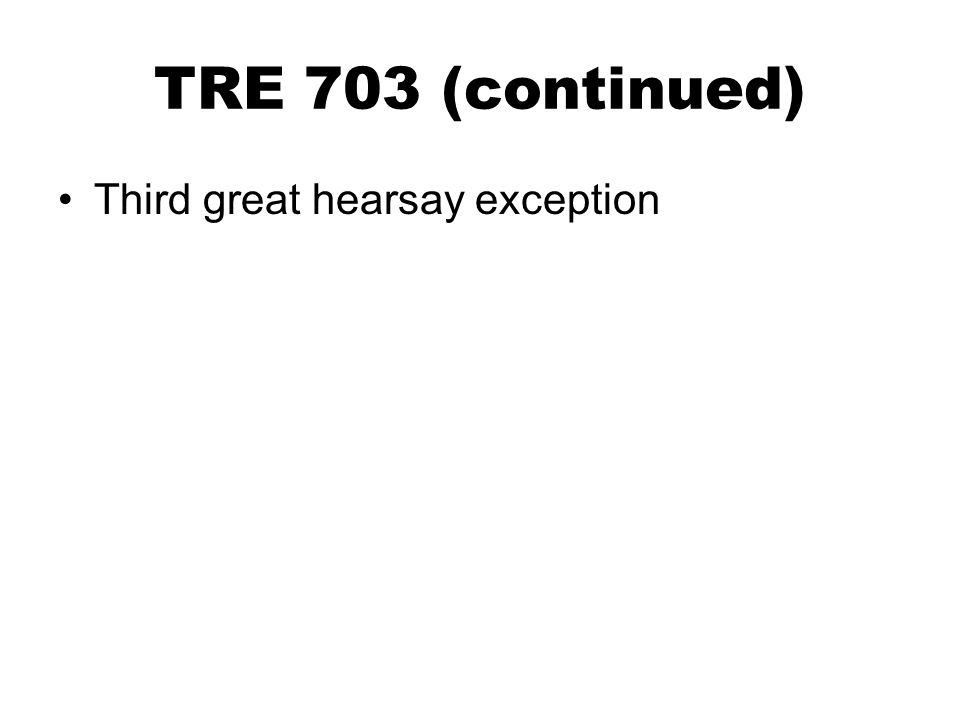 TRE 703 (continued) Third great hearsay exception