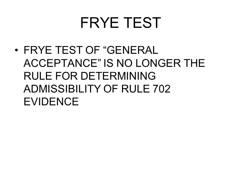FRYE TEST FRYE TEST OF GENERAL ACCEPTANCE IS NO LONGER THE RULE FOR DETERMINING ADMISSIBILITY OF RULE 702 EVIDENCE
