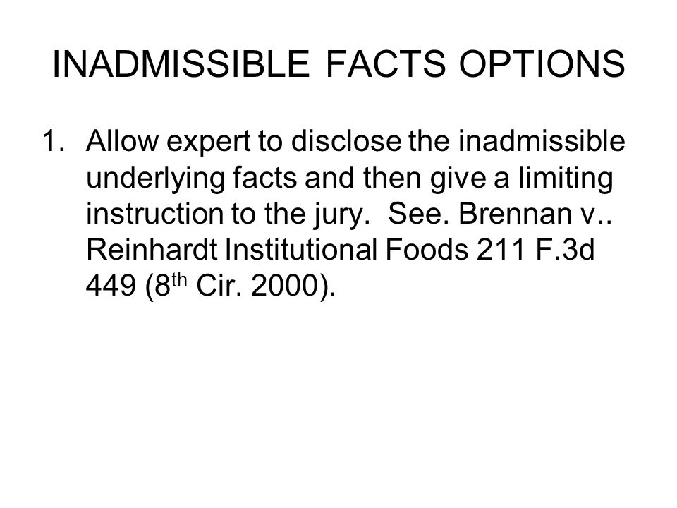 INADMISSIBLE FACTS OPTIONS 1.Allow expert to disclose the inadmissible underlying facts and then give a limiting instruction to the jury.