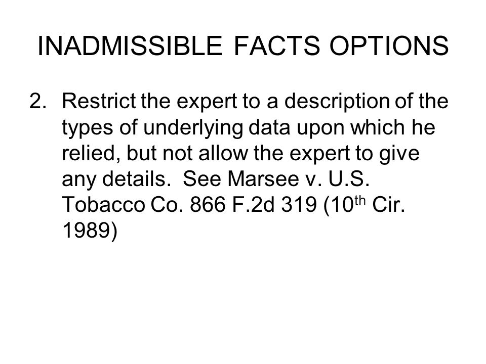 INADMISSIBLE FACTS OPTIONS 2.Restrict the expert to a description of the types of underlying data upon which he relied, but not allow the expert to give any details.