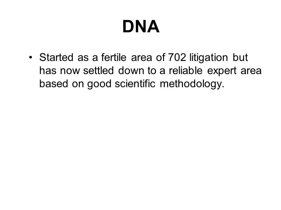 DNA Started as a fertile area of 702 litigation but has now settled down to a reliable expert area based on good scientific methodology.
