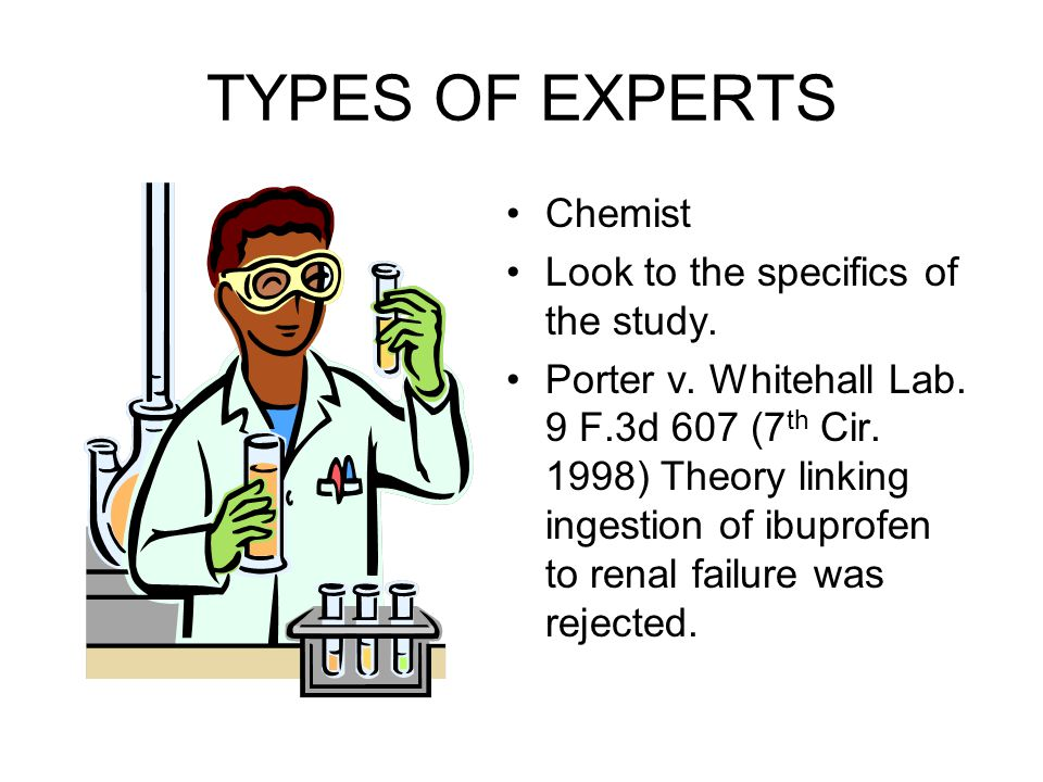 TYPES OF EXPERTS Chemist Look to the specifics of the study.
