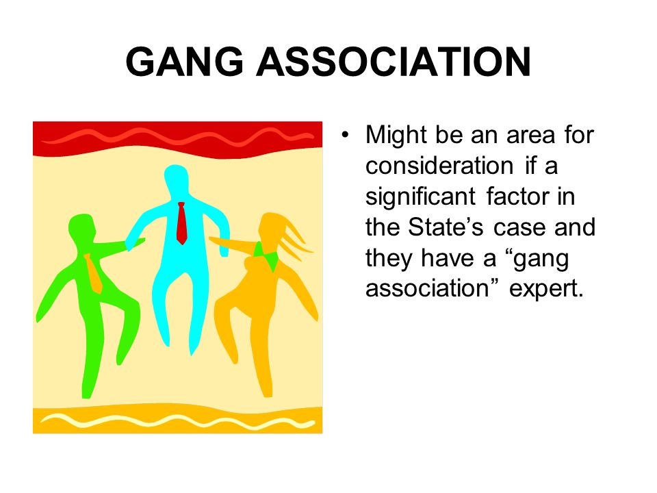 GANG ASSOCIATION Might be an area for consideration if a significant factor in the State's case and they have a gang association expert.