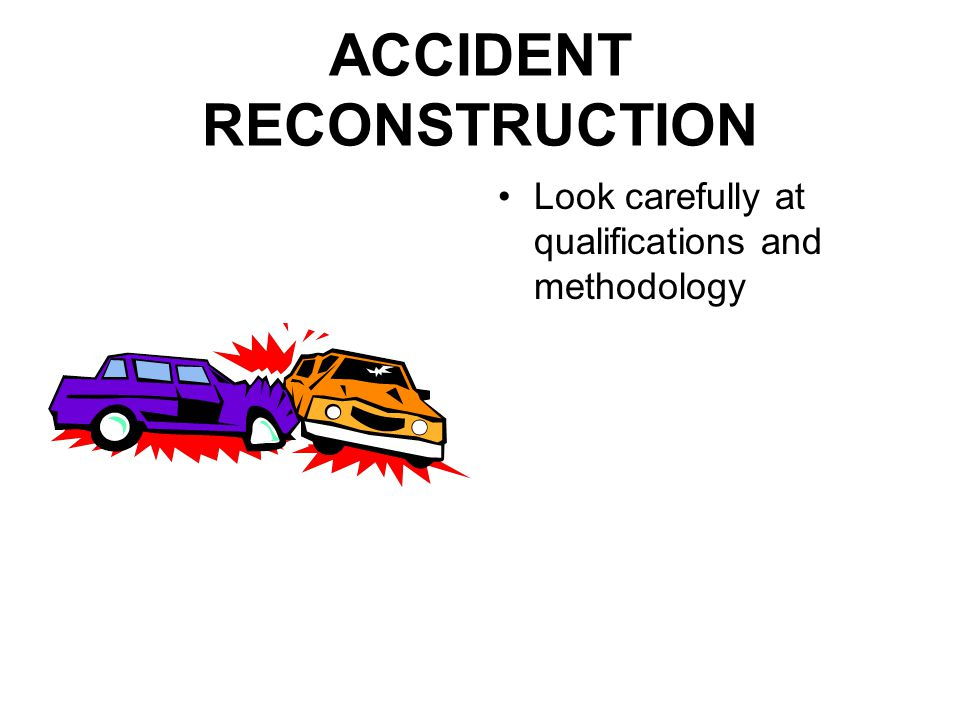 ACCIDENT RECONSTRUCTION Look carefully at qualifications and methodology
