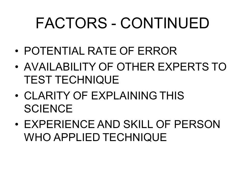 FACTORS - CONTINUED POTENTIAL RATE OF ERROR AVAILABILITY OF OTHER EXPERTS TO TEST TECHNIQUE CLARITY OF EXPLAINING THIS SCIENCE EXPERIENCE AND SKILL OF PERSON WHO APPLIED TECHNIQUE