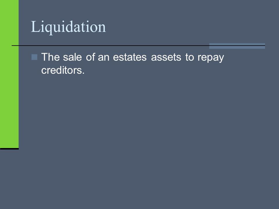 Liquidation The sale of an estates assets to repay creditors.