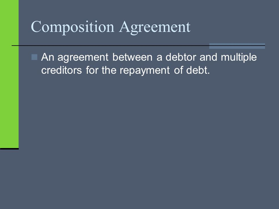 Composition Agreement An agreement between a debtor and multiple creditors for the repayment of debt.