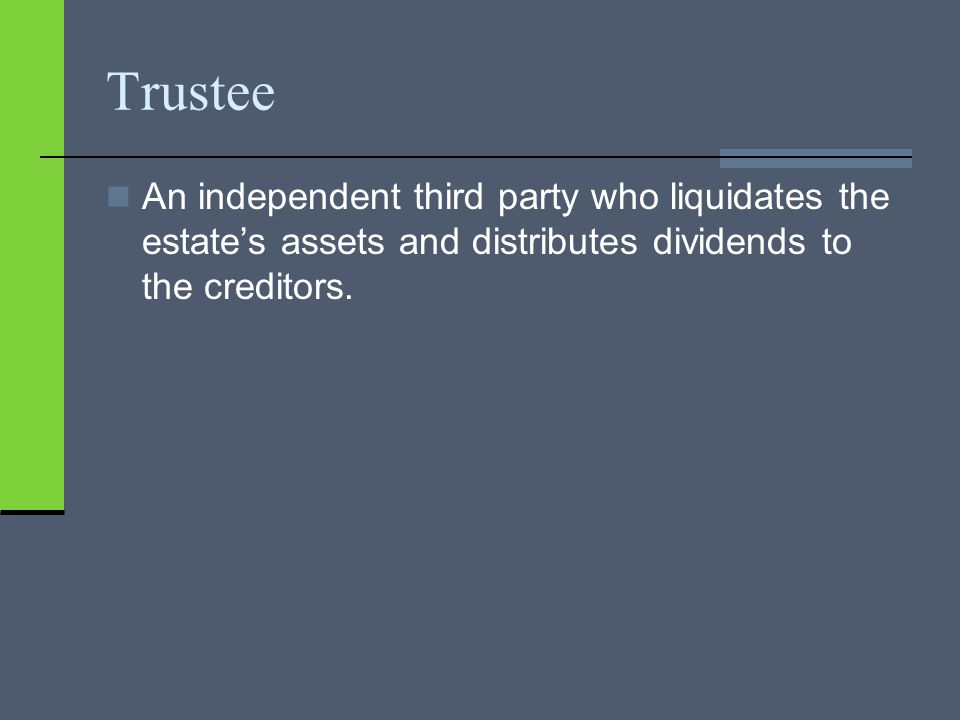 Trustee An independent third party who liquidates the estate's assets and distributes dividends to the creditors.