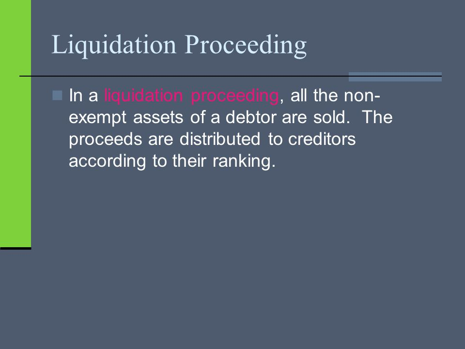 Liquidation Proceeding In a liquidation proceeding, all the non- exempt assets of a debtor are sold.