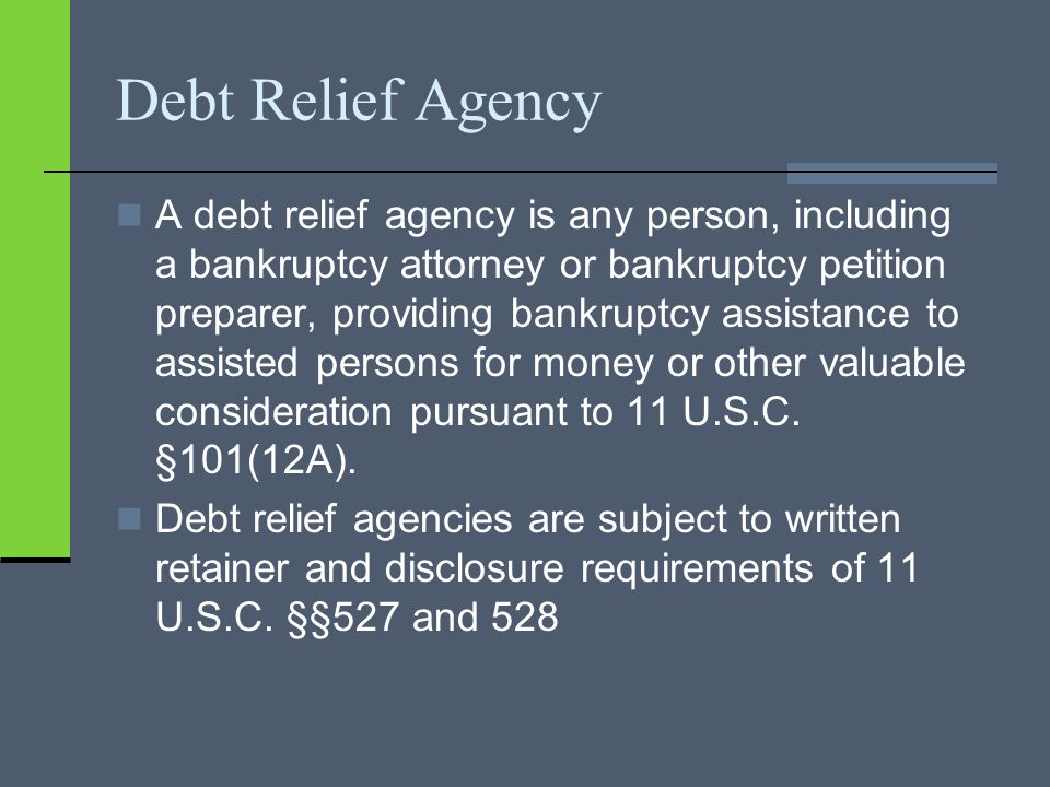 Debt Relief Agency A debt relief agency is any person, including a bankruptcy attorney or bankruptcy petition preparer, providing bankruptcy assistance to assisted persons for money or other valuable consideration pursuant to 11 U.S.C.