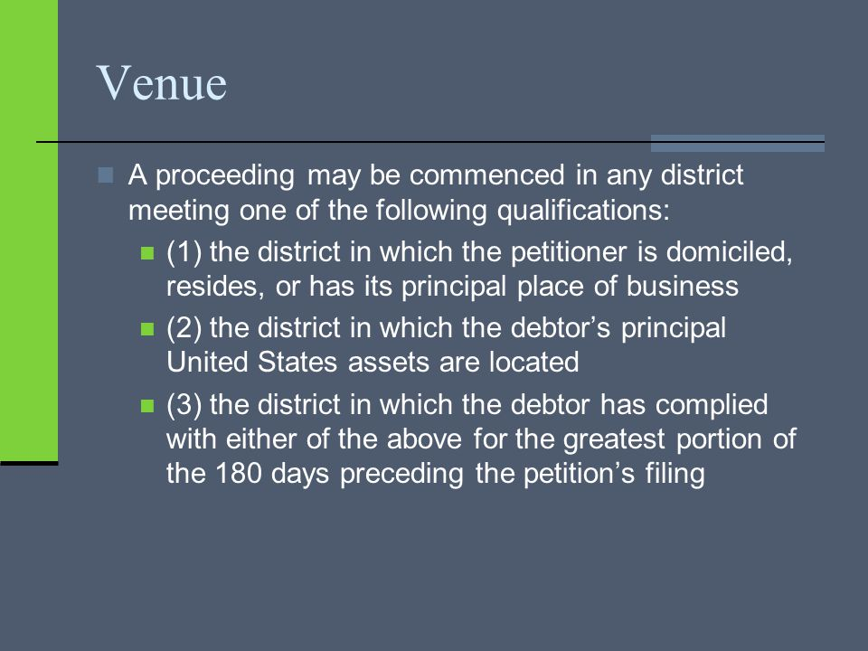 Venue A proceeding may be commenced in any district meeting one of the following qualifications: (1) the district in which the petitioner is domiciled, resides, or has its principal place of business (2) the district in which the debtor's principal United States assets are located (3) the district in which the debtor has complied with either of the above for the greatest portion of the 180 days preceding the petition's filing