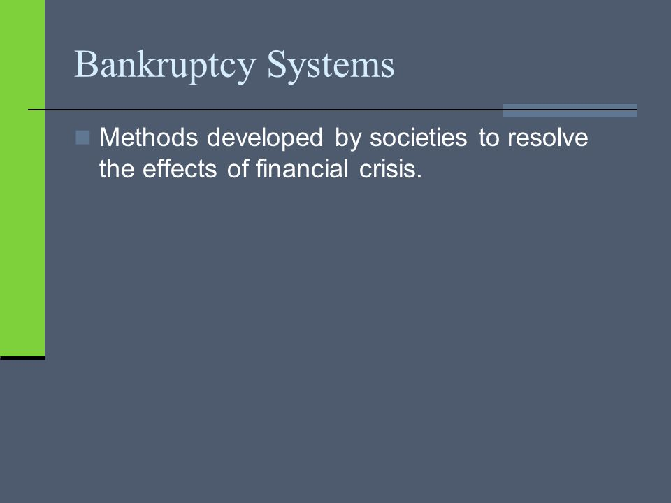 Bankruptcy Systems Methods developed by societies to resolve the effects of financial crisis.