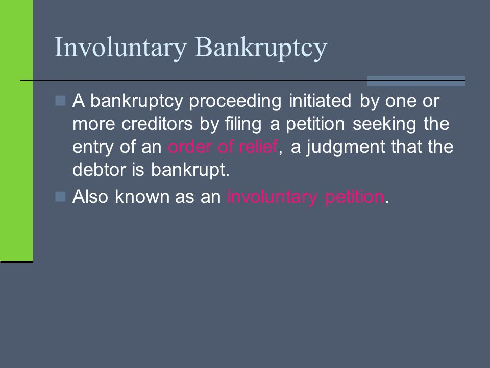 Involuntary Bankruptcy A bankruptcy proceeding initiated by one or more creditors by filing a petition seeking the entry of an order of relief, a judgment that the debtor is bankrupt.