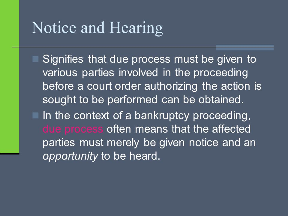 Notice and Hearing Signifies that due process must be given to various parties involved in the proceeding before a court order authorizing the action is sought to be performed can be obtained.