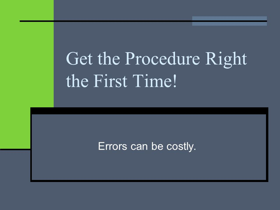 Get the Procedure Right the First Time! Errors can be costly.