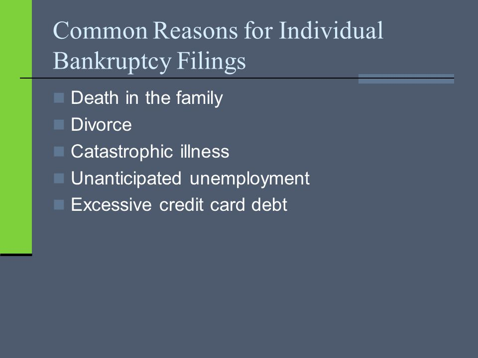 Common Reasons for Individual Bankruptcy Filings Death in the family Divorce Catastrophic illness Unanticipated unemployment Excessive credit card debt