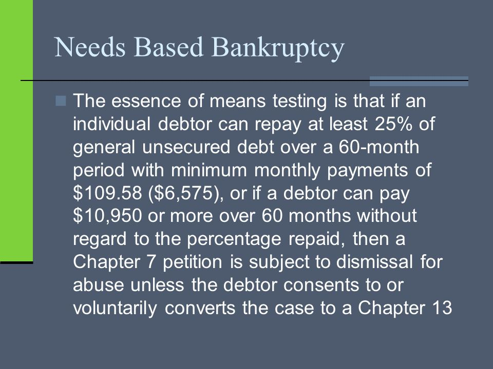Needs Based Bankruptcy The essence of means testing is that if an individual debtor can repay at least 25% of general unsecured debt over a 60-month period with minimum monthly payments of $109.58 ($6,575), or if a debtor can pay $10,950 or more over 60 months without regard to the percentage repaid, then a Chapter 7 petition is subject to dismissal for abuse unless the debtor consents to or voluntarily converts the case to a Chapter 13