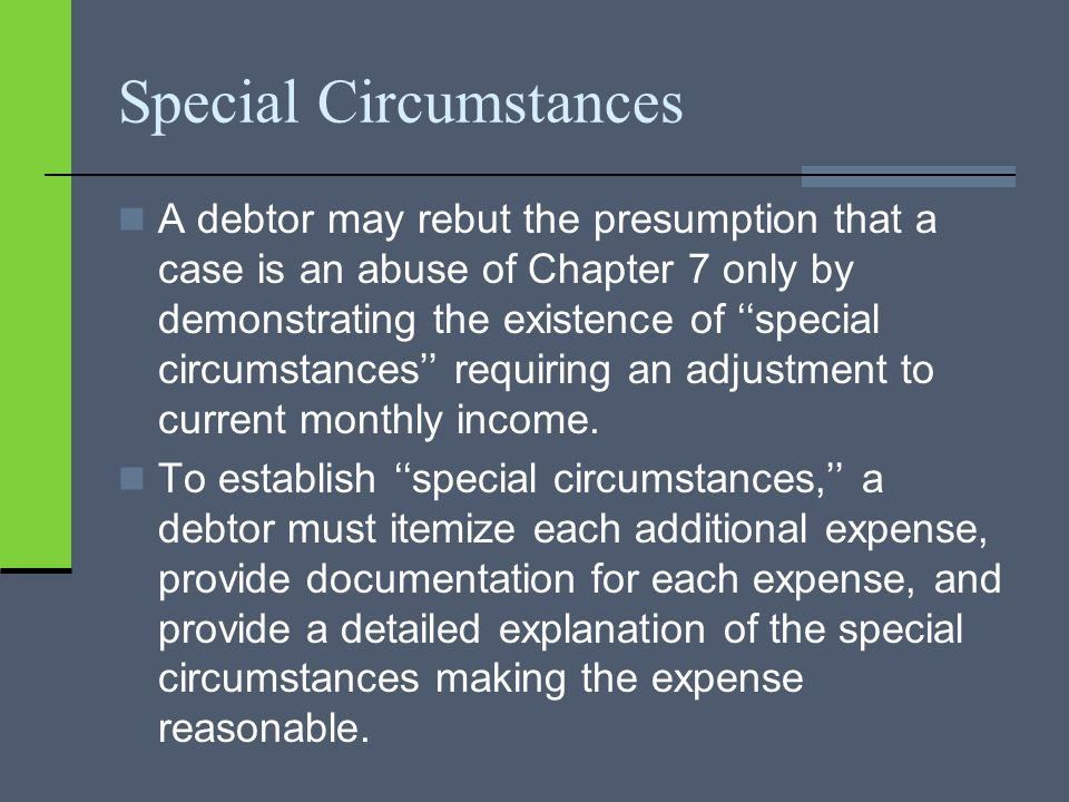 Special Circumstances A debtor may rebut the presumption that a case is an abuse of Chapter 7 only by demonstrating the existence of ''special circumstances'' requiring an adjustment to current monthly income.