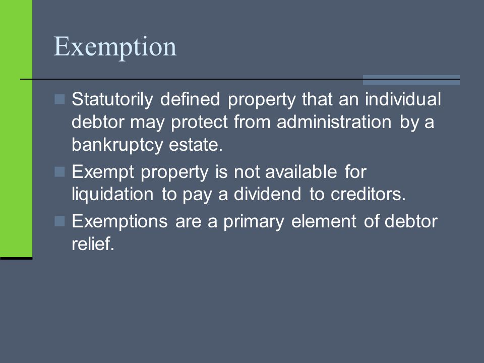 Exemption Statutorily defined property that an individual debtor may protect from administration by a bankruptcy estate.