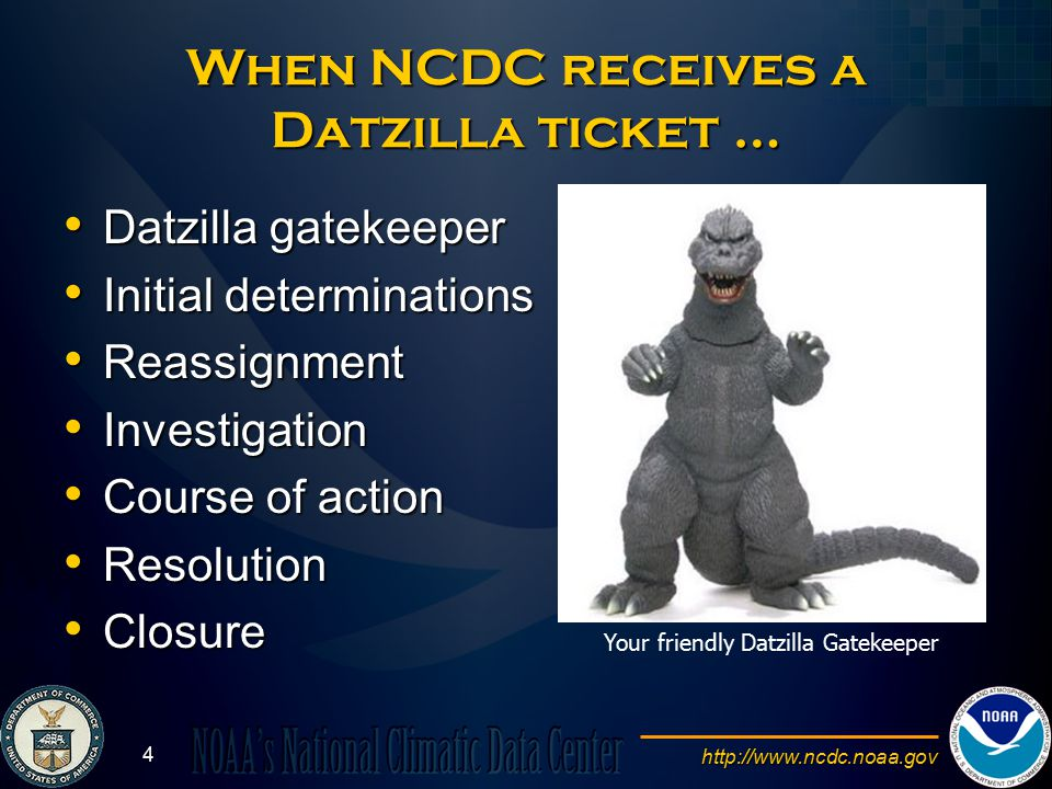 http://www.ncdc.noaa.gov 4 When NCDC receives a Datzilla ticket … Datzilla gatekeeper Datzilla gatekeeper Initial determinations Initial determinations Reassignment Reassignment Investigation Investigation Course of action Course of action Resolution Resolution Closure Closure Your friendly Datzilla Gatekeeper